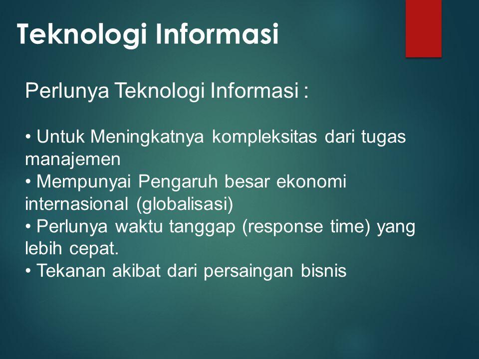 Teknologi Informasi Perlunya Teknologi Informasi :