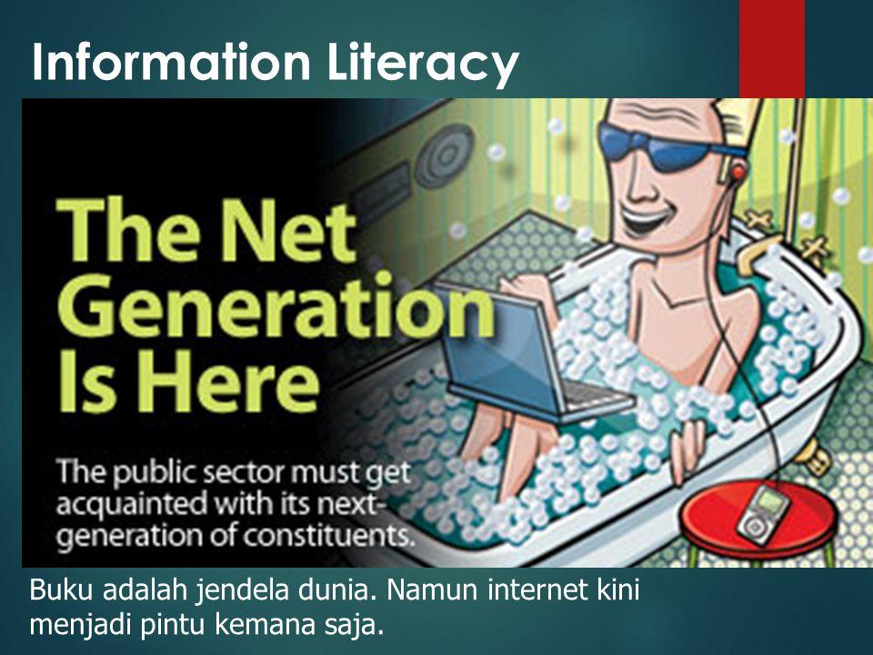 Information Literacy Buku adalah jendela dunia. Namun internet kini menjadi pintu kemana saja.