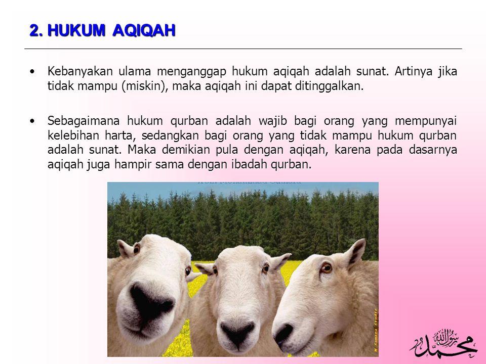2. HUKUM AQIQAH Kebanyakan ulama menganggap hukum aqiqah adalah sunat. Artinya jika tidak mampu (miskin), maka aqiqah ini dapat ditinggalkan.