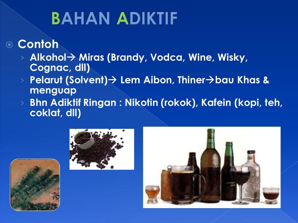 BAHAN ADIKTIF Contoh. Alkohol Miras (Brandy, Vodca, Wine, Wisky, Cognac, dll) Pelarut (Solvent) Lem Aibon, Thinerbau Khas & menguap.
