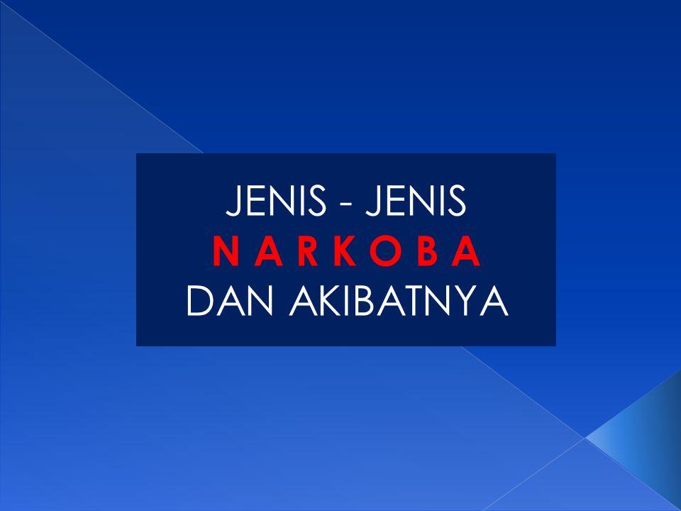 JENIS - JENIS N A R K O B A DAN AKIBATNYA