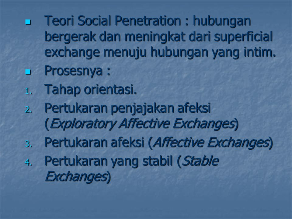 Teori Social Penetration : hubungan bergerak dan meningkat dari superficial exchange menuju hubungan yang intim.