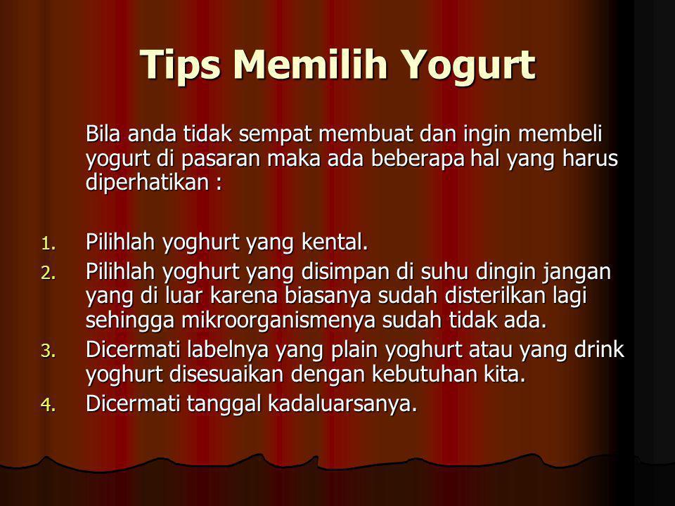 Tips Memilih Yogurt Bila anda tidak sempat membuat dan ingin membeli yogurt di pasaran maka ada beberapa hal yang harus diperhatikan :