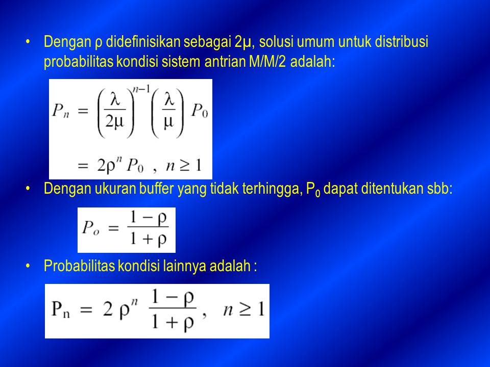 Dengan ρ didefinisikan sebagai 2µ, solusi umum untuk distribusi probabilitas kondisi sistem antrian M/M/2 adalah:
