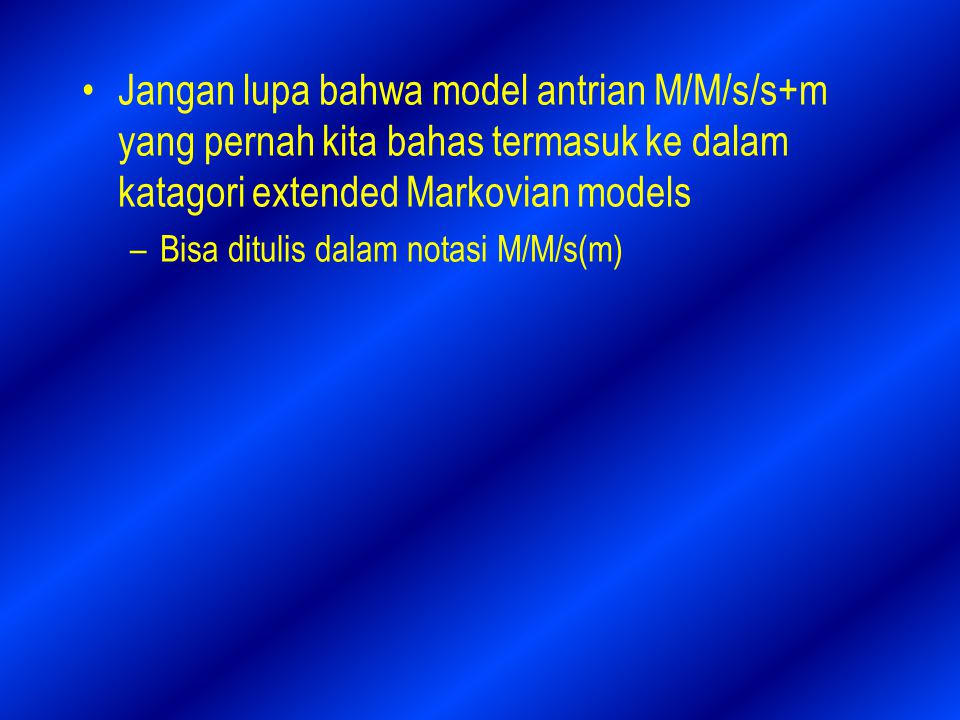 Jangan lupa bahwa model antrian M/M/s/s+m yang pernah kita bahas termasuk ke dalam katagori extended Markovian models