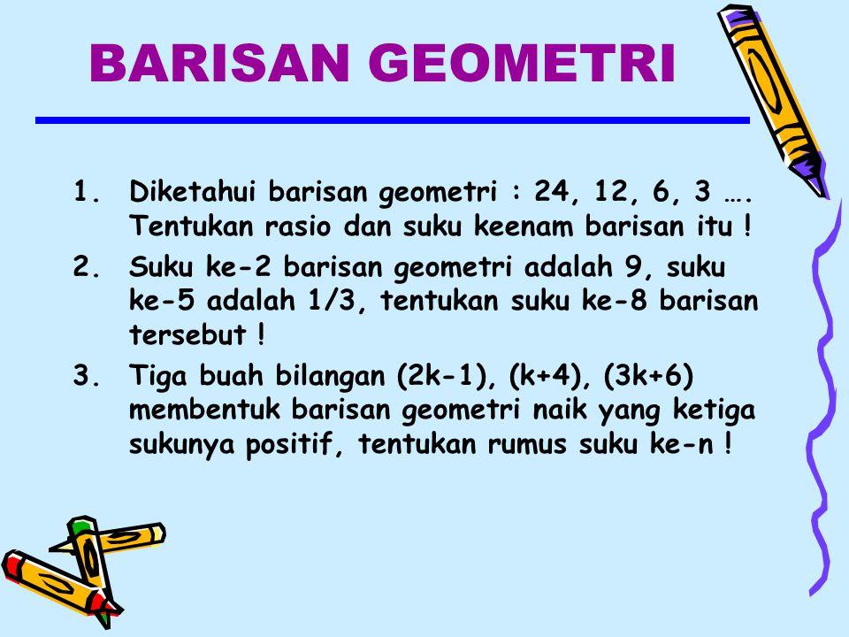 BARISAN GEOMETRI Diketahui barisan geometri : 24, 12, 6, 3 …. Tentukan rasio dan suku keenam barisan itu !
