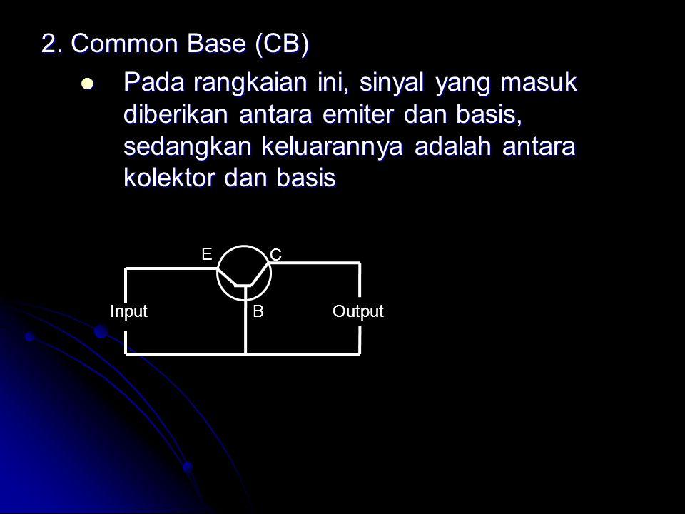 2. Common Base (CB) Pada rangkaian ini, sinyal yang masuk diberikan antara emiter dan basis, sedangkan keluarannya adalah antara kolektor dan basis.