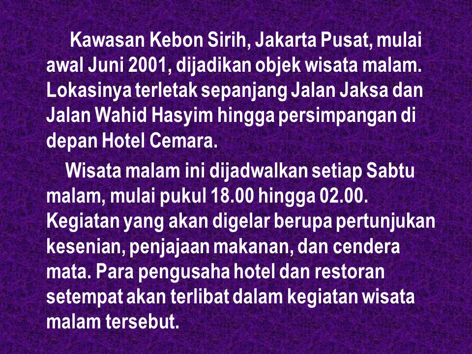 Kawasan Kebon Sirih, Jakarta Pusat, mulai awal Juni 2001, dijadikan objek wisata malam. Lokasinya terletak sepanjang Jalan Jaksa dan Jalan Wahid Hasyim hingga persimpangan di depan Hotel Cemara.