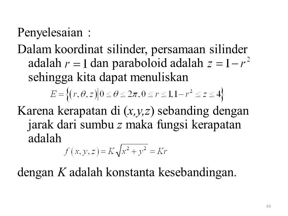 Penyelesaian : Dalam koordinat silinder, persamaan silinder adalah dan paraboloid adalah sehingga kita dapat menuliskan.