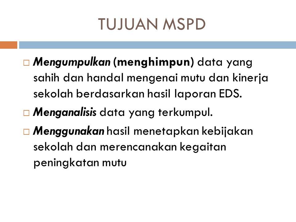 TUJUAN MSPD Mengumpulkan (menghimpun) data yang sahih dan handal mengenai mutu dan kinerja sekolah berdasarkan hasil laporan EDS.
