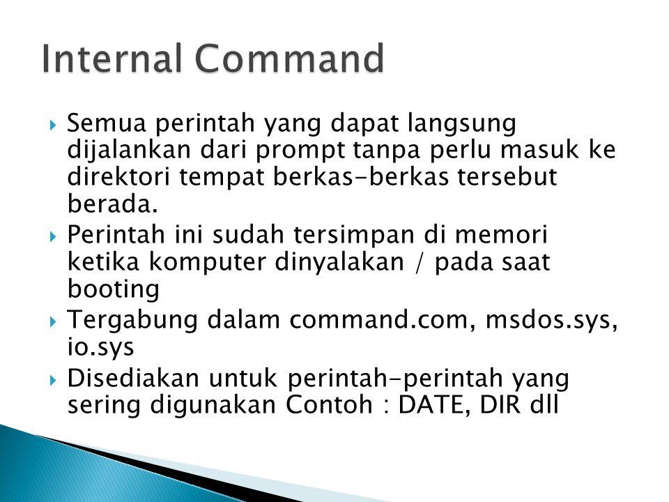 Internal Command Semua perintah yang dapat langsung dijalankan dari prompt tanpa perlu masuk ke direktori tempat berkas-berkas tersebut berada.