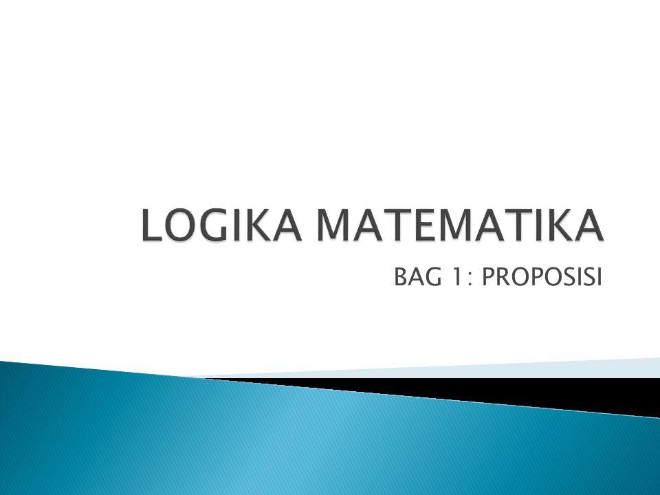 LOGIKA MATEMATIKA BAG 1: PROPOSISI