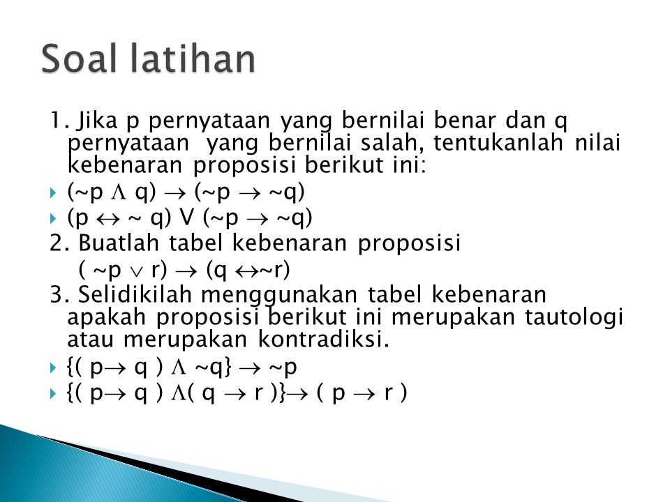 Soal latihan 1. Jika p pernyataan yang bernilai benar dan q pernyataan yang bernilai salah, tentukanlah nilai kebenaran proposisi berikut ini: