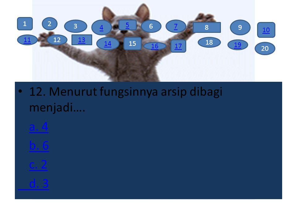 12. Menurut fungsinnya arsip dibagi menjadi…. a. 4 b. 6 c. 2 d. 3