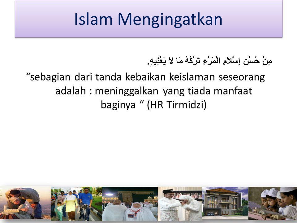 Islam Mengingatkan مِنْ حُسْنِ إِسْلاَمِ الْمَرْءِ تَرْكُهُ مَا لاَ يَعْنِيهِ.