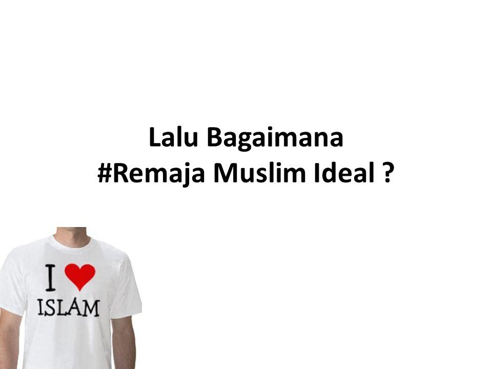 Lalu Bagaimana #Remaja Muslim Ideal