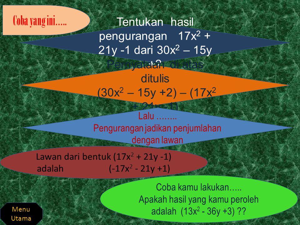 Coba yang ini….. Tentukan hasil pengurangan 17x2 + 21y -1 dari 30x2 – 15y +2. Pernyataan di atas ditulis.