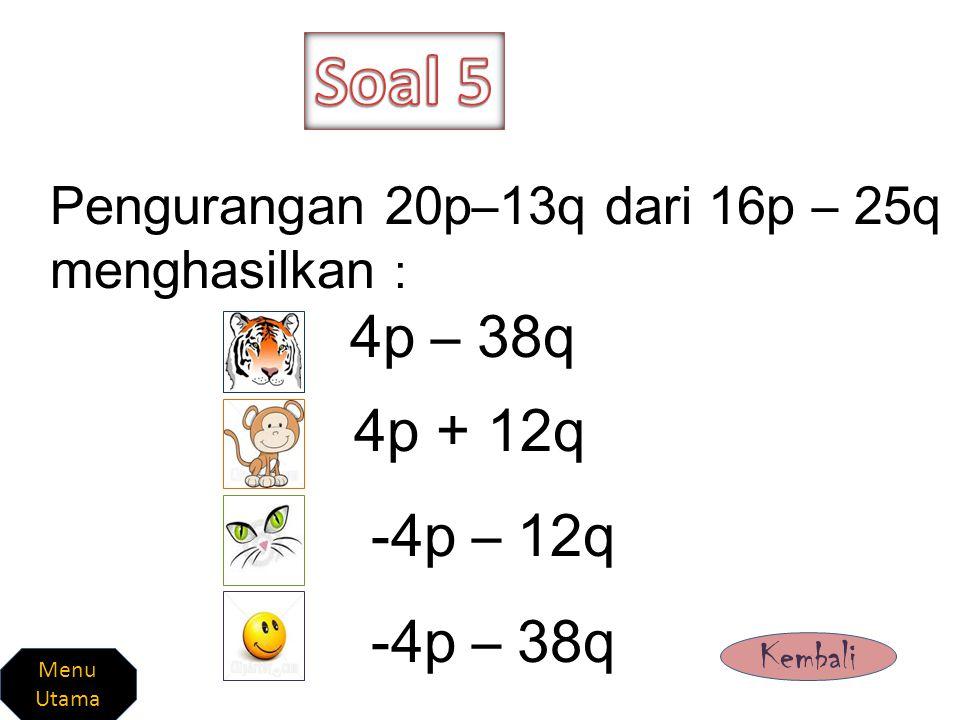 Soal 5 Pengurangan 20p–13q dari 16p – 25q menghasilkan : 4p – 38q. 4p + 12q. -4p – 12q. -4p – 38q.