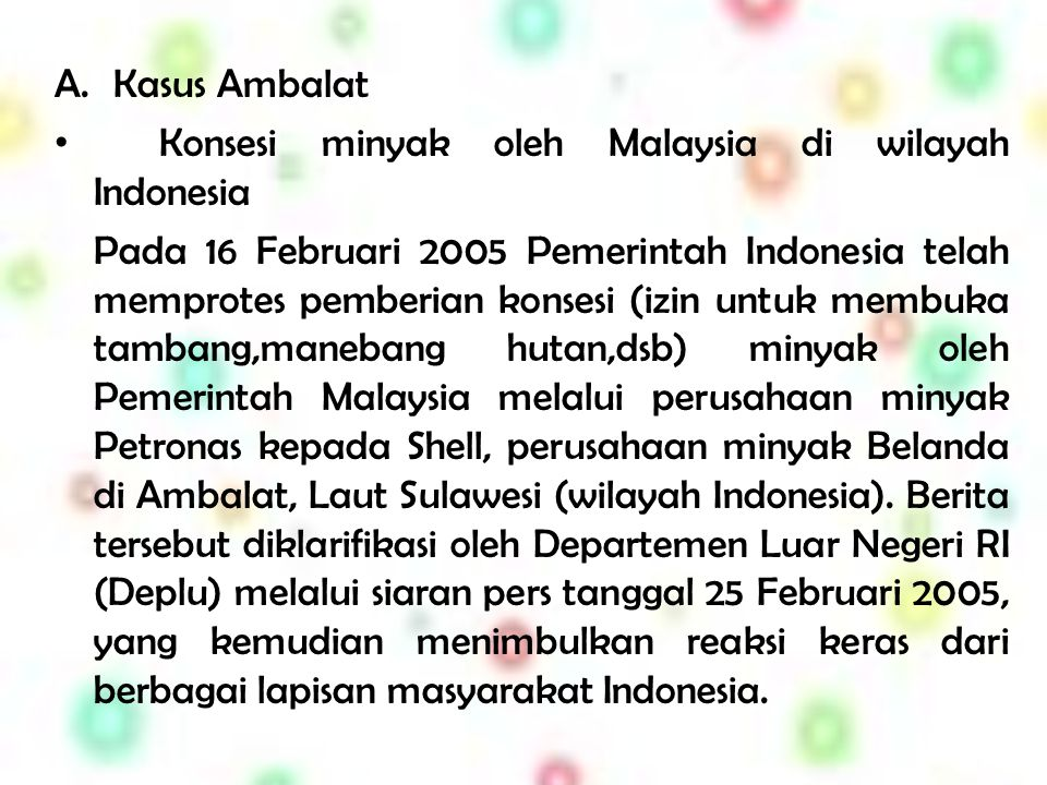 Kasus Ambalat Konsesi minyak oleh Malaysia di wilayah Indonesia.