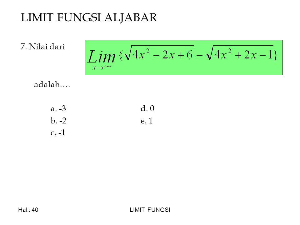 LIMIT FUNGSI ALJABAR 7. Nilai dari adalah…. a. -3 d. 0 b. -2 e. 1