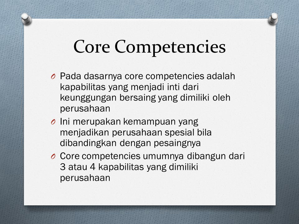Core Competencies Pada dasarnya core competencies adalah kapabilitas yang menjadi inti dari keunggungan bersaing yang dimiliki oleh perusahaan.