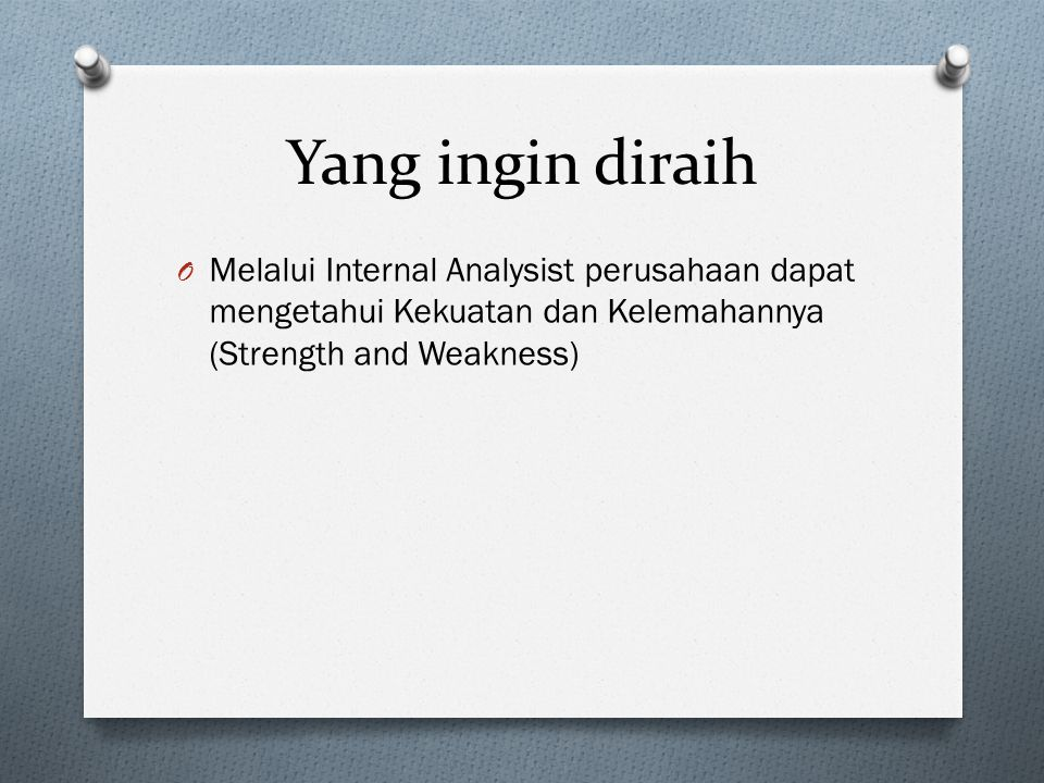 Yang ingin diraih Melalui Internal Analysist perusahaan dapat mengetahui Kekuatan dan Kelemahannya (Strength and Weakness)