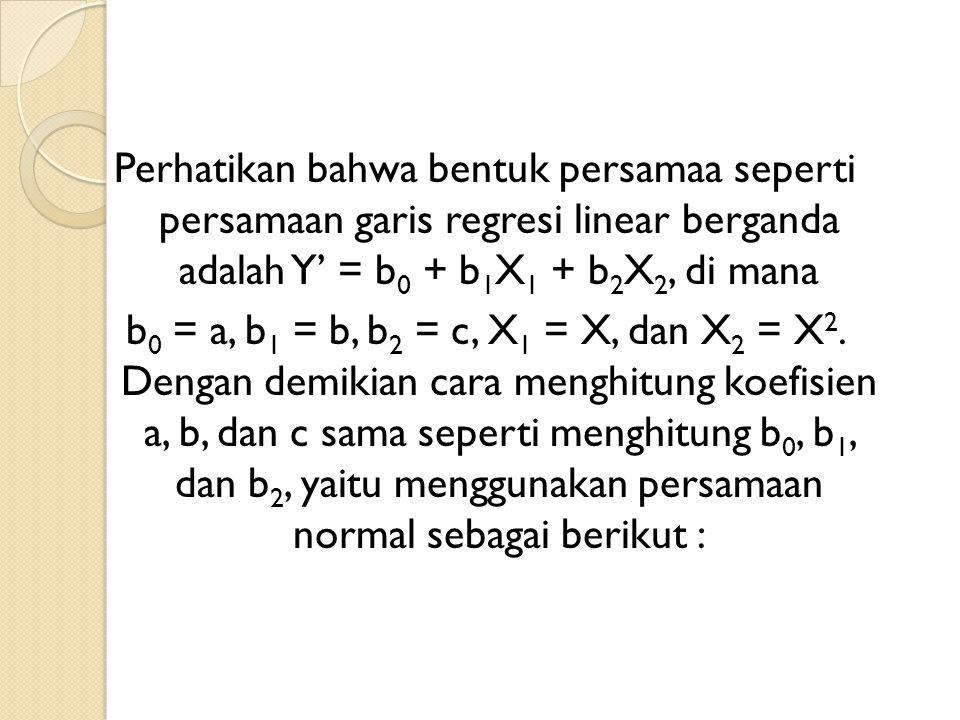Perhatikan bahwa bentuk persamaa seperti persamaan garis regresi linear berganda adalah Y' = b0 + b1X1 + b2X2, di mana b0 = a, b1 = b, b2 = c, X1 = X, dan X2 = X2.