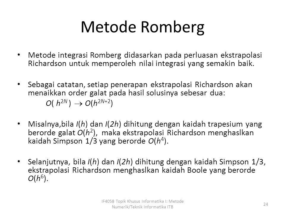Metode Romberg Metode integrasi Romberg didasarkan pada perluasan ekstrapolasi Richardson untuk memperoleh nilai integrasi yang semakin baik.