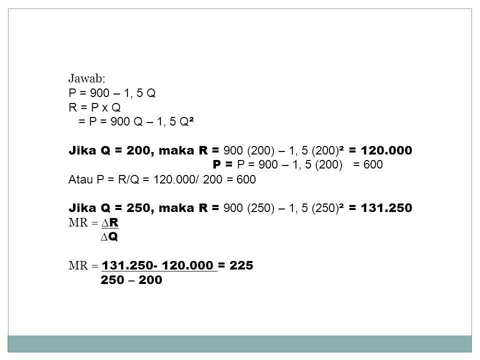 Jawab: P = 900 – 1, 5 Q. R = P x Q. = P = 900 Q – 1, 5 Q². Jika Q = 200, maka R = 900 (200) – 1, 5 (200)² = 120.000.