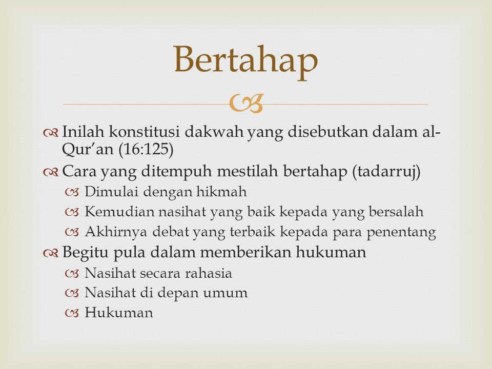 Bertahap Inilah konstitusi dakwah yang disebutkan dalam al-Qur'an (16:125) Cara yang ditempuh mestilah bertahap (tadarruj)