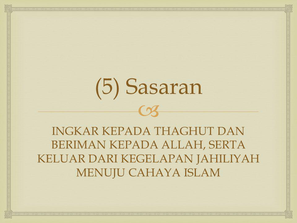 (5) Sasaran INGKAR KEPADA THAGHUT DAN BERIMAN KEPADA ALLAH, SERTA KELUAR DARI KEGELAPAN JAHILIYAH MENUJU CAHAYA ISLAM.