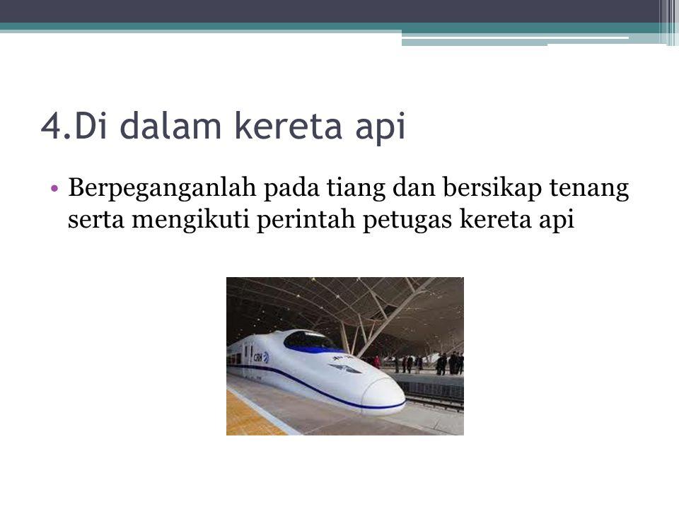 4.Di dalam kereta api Berpeganganlah pada tiang dan bersikap tenang serta mengikuti perintah petugas kereta api.