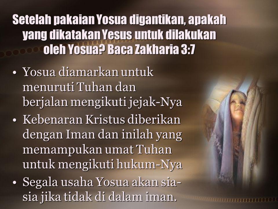Setelah pakaian Yosua digantikan, apakah yang dikatakan Yesus untuk dilakukan oleh Yosua Baca Zakharia 3:7