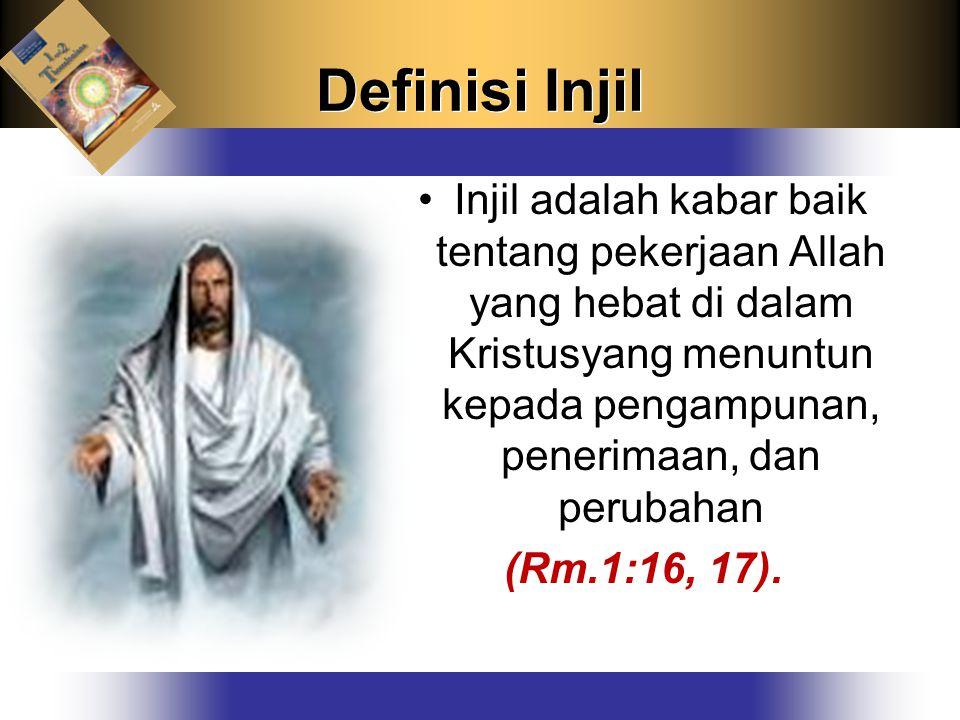 Definisi Injil Injil adalah kabar baik tentang pekerjaan Allah yang hebat di dalam Kristusyang menuntun kepada pengampunan, penerimaan, dan perubahan.