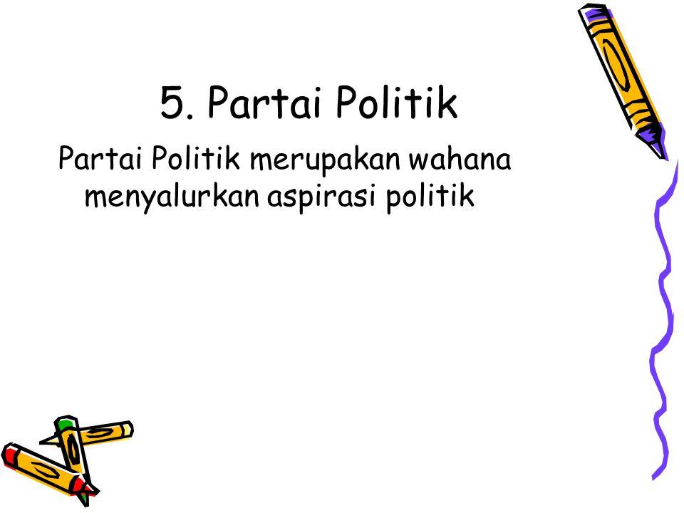 5. Partai Politik Partai Politik merupakan wahana menyalurkan aspirasi politik