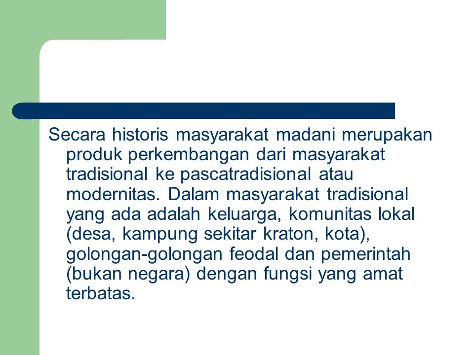 Secara historis masyarakat madani merupakan produk perkembangan dari masyarakat tradisional ke pascatradisional atau modernitas.