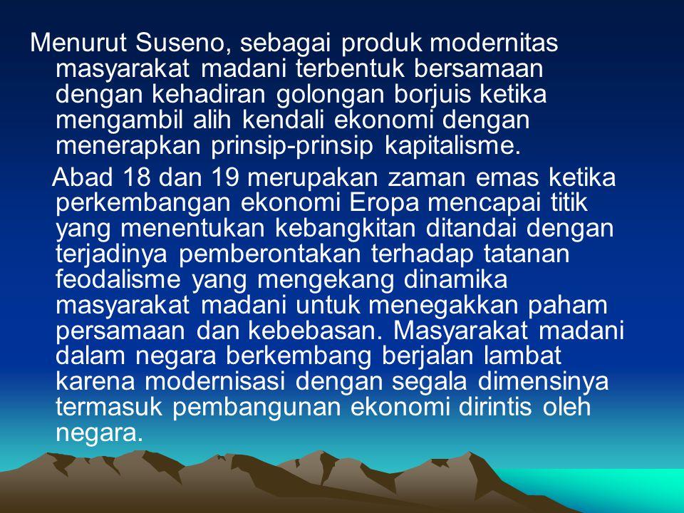 Menurut Suseno, sebagai produk modernitas masyarakat madani terbentuk bersamaan dengan kehadiran golongan borjuis ketika mengambil alih kendali ekonomi dengan menerapkan prinsip-prinsip kapitalisme.