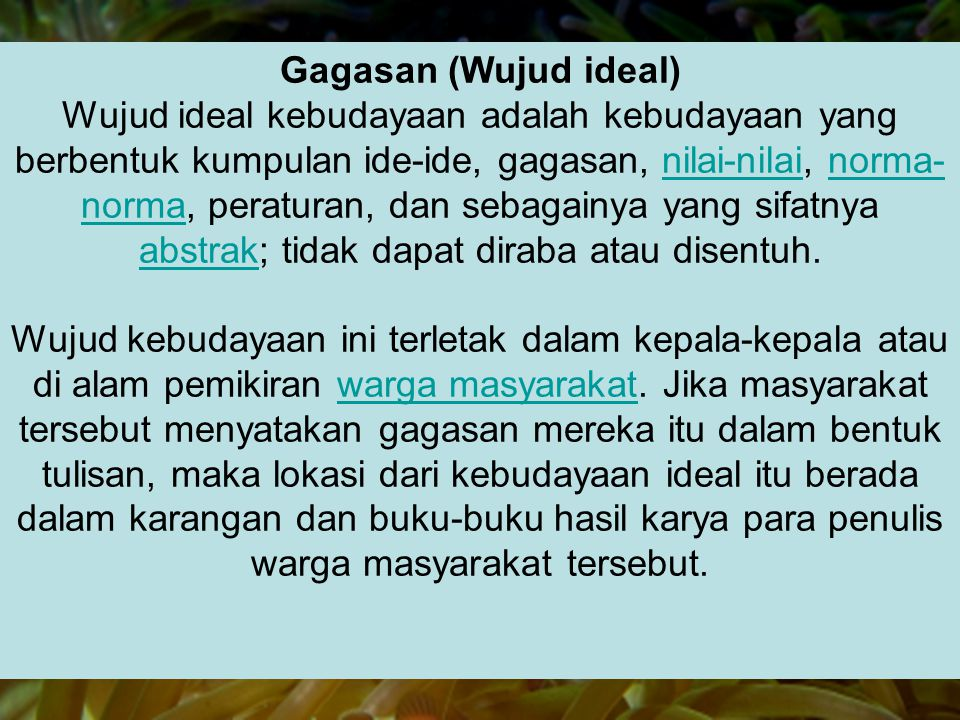 Gagasan (Wujud ideal) Wujud ideal kebudayaan adalah kebudayaan yang berbentuk kumpulan ide-ide, gagasan, nilai-nilai, norma-norma, peraturan, dan sebagainya yang sifatnya abstrak; tidak dapat diraba atau disentuh.