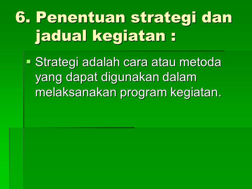 6. Penentuan strategi dan jadual kegiatan :