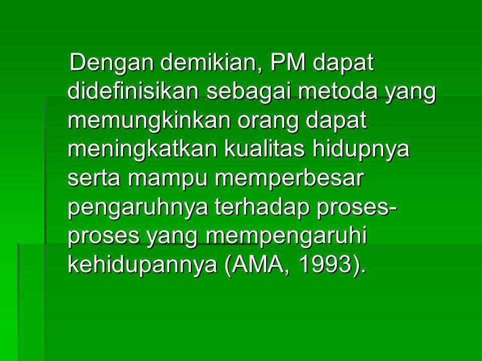Dengan demikian, PM dapat didefinisikan sebagai metoda yang memungkinkan orang dapat meningkatkan kualitas hidupnya serta mampu memperbesar pengaruhnya terhadap proses-proses yang mempengaruhi kehidupannya (AMA, 1993).
