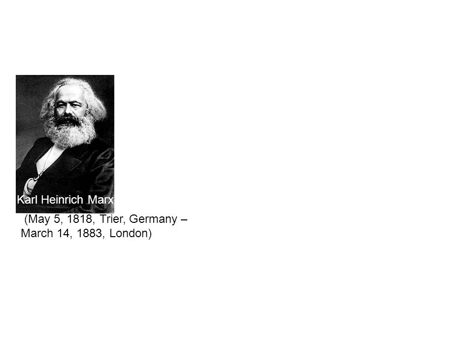 Karl Heinrich Marx (May 5, 1818, Trier, Germany – March 14, 1883, London) Karl Marx