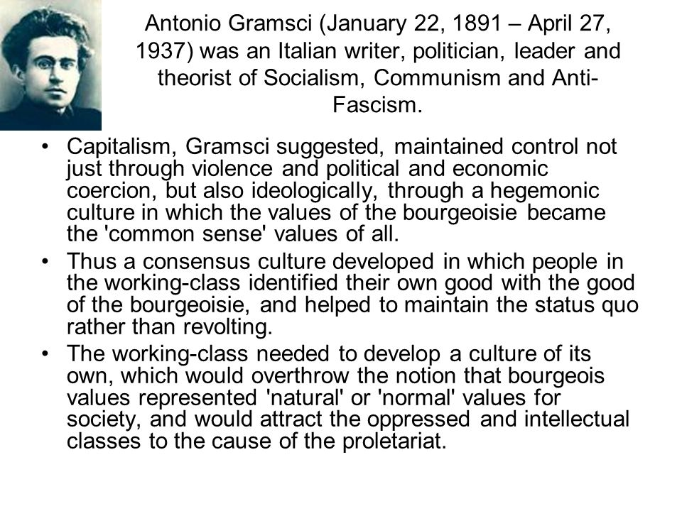 Antonio Gramsci (January 22, 1891 – April 27, 1937) was an Italian writer, politician, leader and theorist of Socialism, Communism and Anti-Fascism.