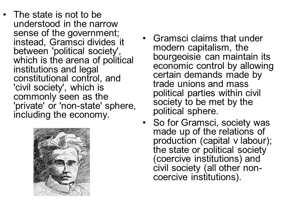 The state is not to be understood in the narrow sense of the government; instead, Gramsci divides it between political society , which is the arena of political institutions and legal constitutional control, and civil society , which is commonly seen as the private or non-state sphere, including the economy.