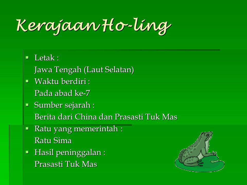 Kerajaan Ho-ling Letak : Jawa Tengah (Laut Selatan) Waktu berdiri :