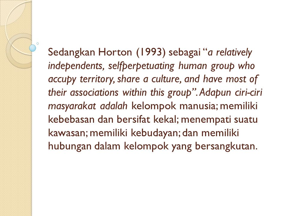 Sedangkan Horton (1993) sebagai a relatively independents, selfperpetuating human group who accupy territory, share a culture, and have most of their associations within this group .