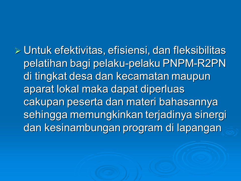 Untuk efektivitas, efisiensi, dan fleksibilitas pelatihan bagi pelaku-pelaku PNPM-R2PN di tingkat desa dan kecamatan maupun aparat lokal maka dapat diperluas cakupan peserta dan materi bahasannya sehingga memungkinkan terjadinya sinergi dan kesinambungan program di lapangan