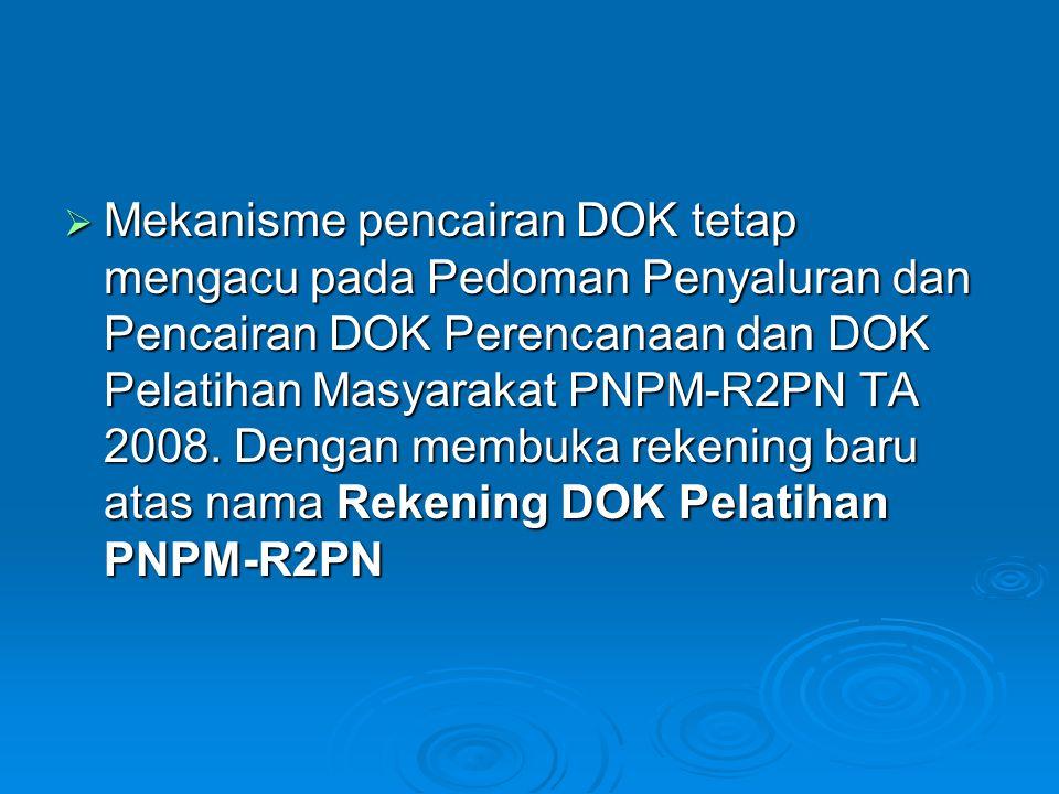 Mekanisme pencairan DOK tetap mengacu pada Pedoman Penyaluran dan Pencairan DOK Perencanaan dan DOK Pelatihan Masyarakat PNPM-R2PN TA 2008.