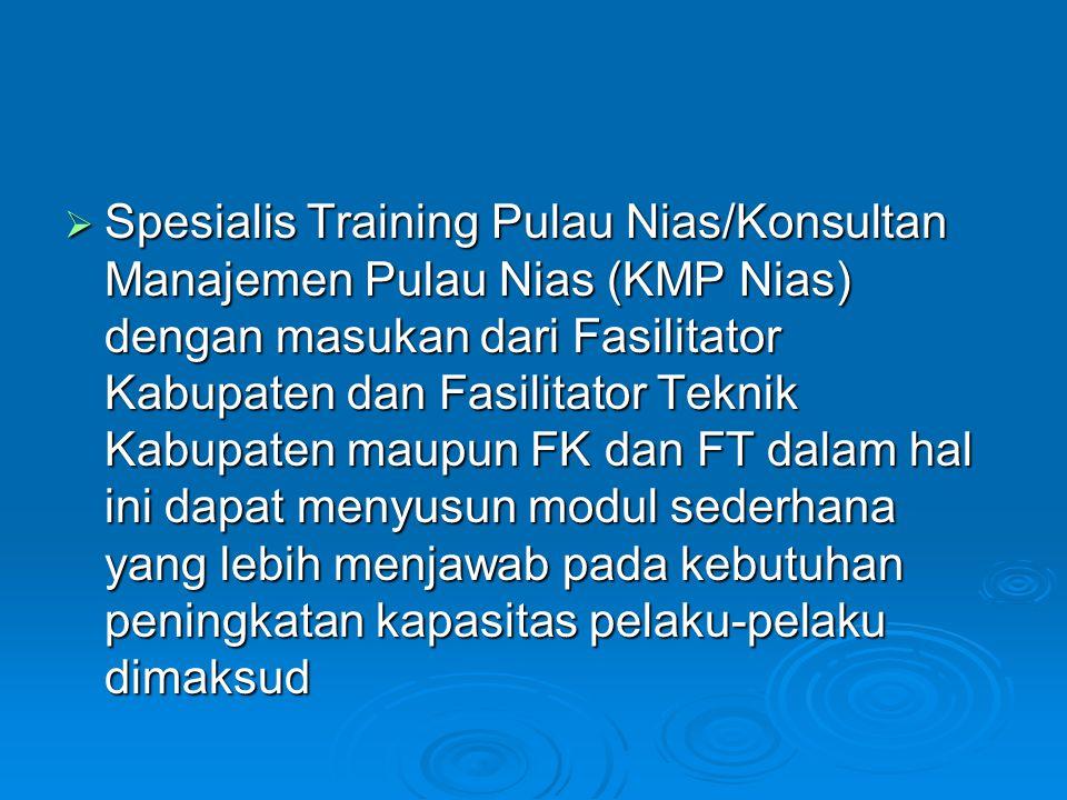 Spesialis Training Pulau Nias/Konsultan Manajemen Pulau Nias (KMP Nias) dengan masukan dari Fasilitator Kabupaten dan Fasilitator Teknik Kabupaten maupun FK dan FT dalam hal ini dapat menyusun modul sederhana yang lebih menjawab pada kebutuhan peningkatan kapasitas pelaku-pelaku dimaksud