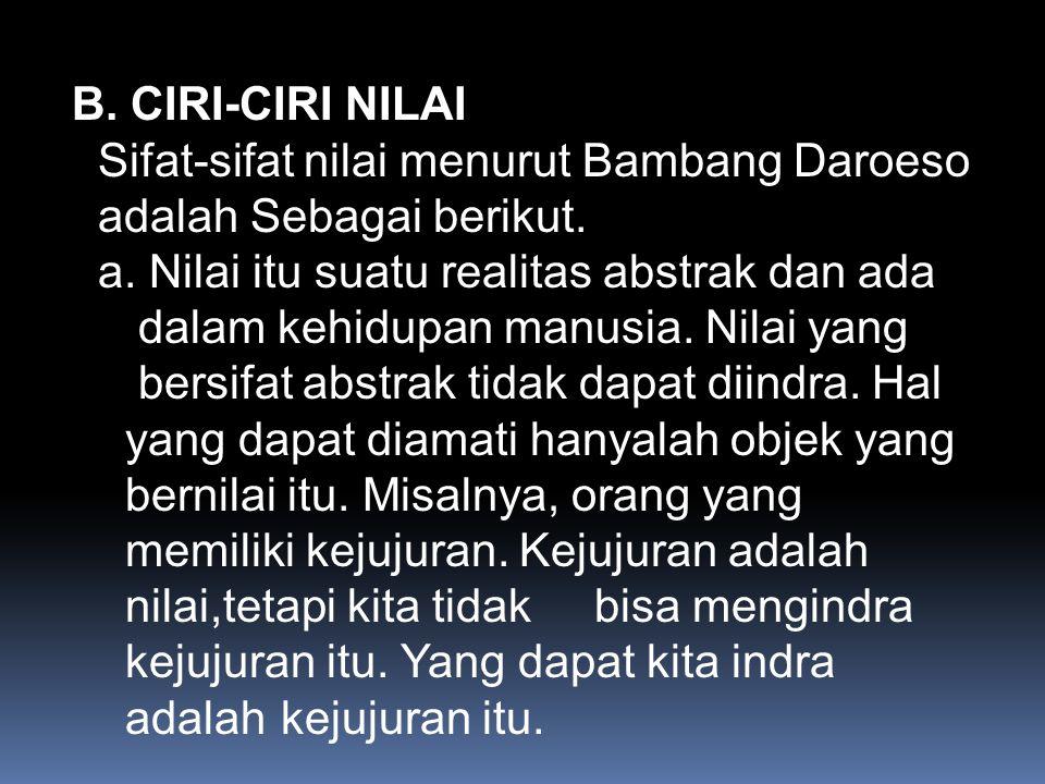 B. CIRI-CIRI NILAI Sifat-sifat nilai menurut Bambang Daroeso adalah Sebagai berikut.