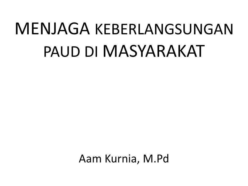 MENJAGA KEBERLANGSUNGAN PAUD DI MASYARAKAT Aam Kurnia, M.Pd
